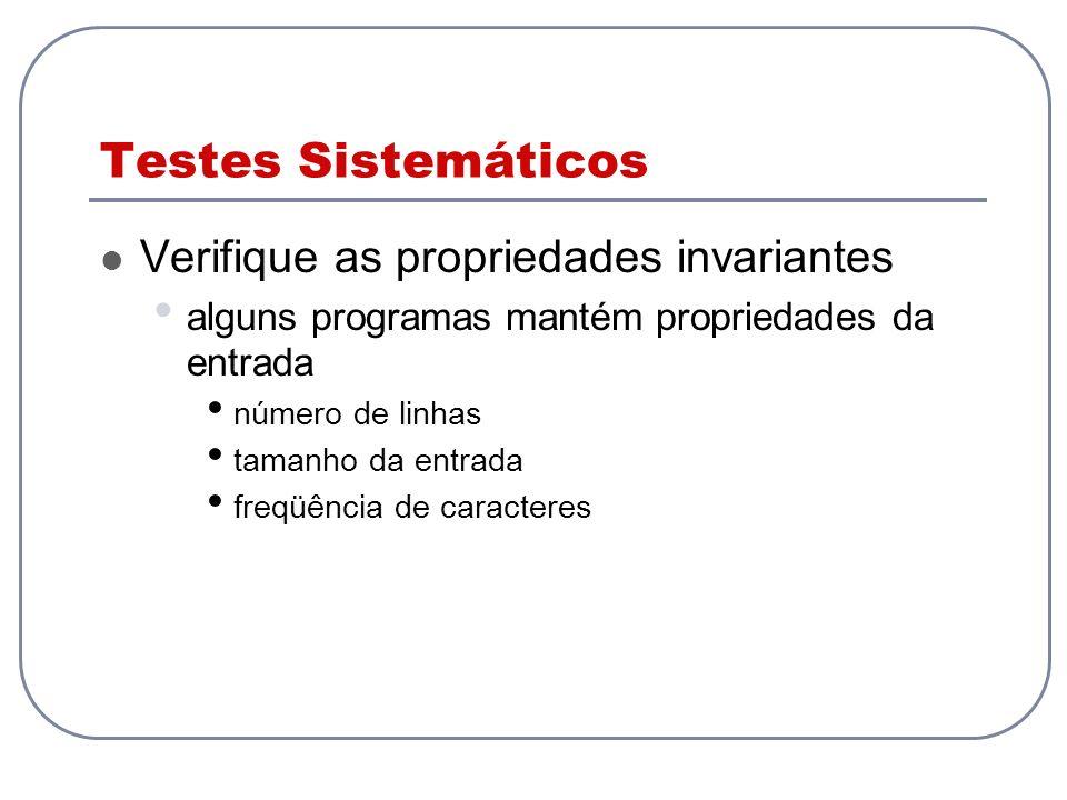 Testes Sistemáticos Verifique as propriedades invariantes alguns programas mantém propriedades da entrada número de linhas tamanho da entrada freqüênc