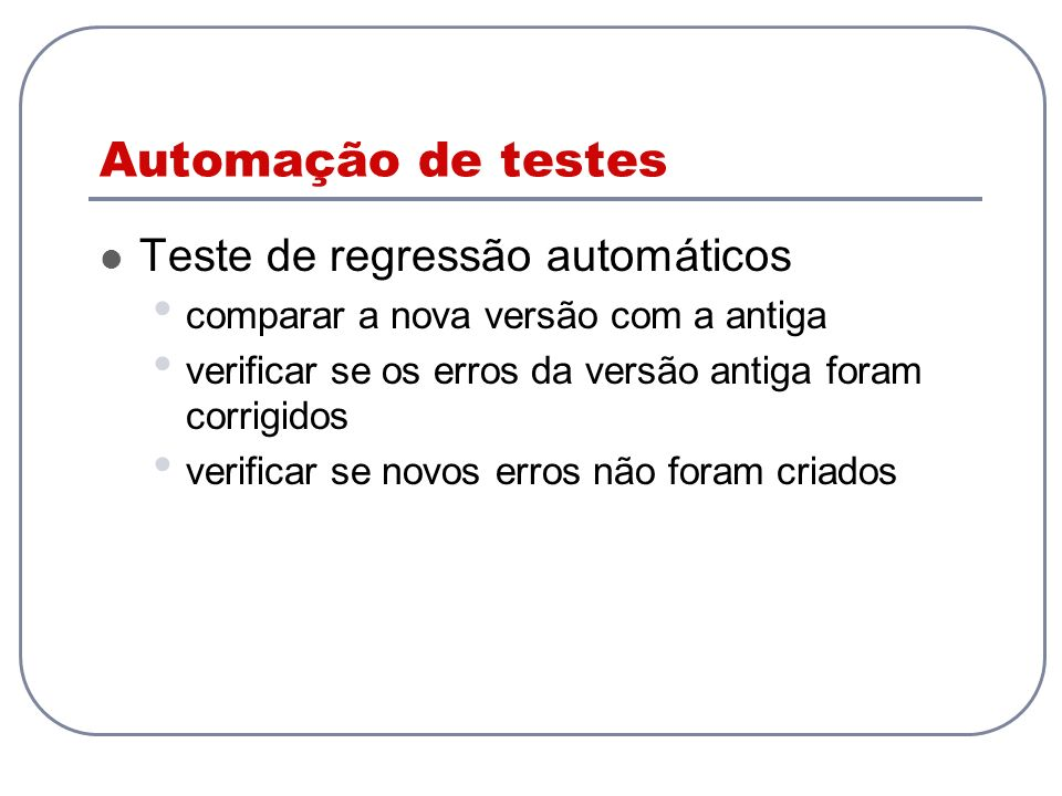 Automação de testes Teste de regressão automáticos comparar a nova versão com a antiga verificar se os erros da versão antiga foram corrigidos verific