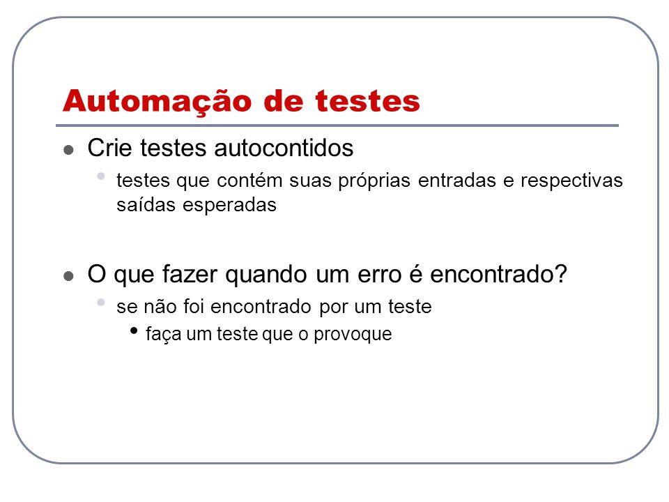 Automação de testes Crie testes autocontidos testes que contém suas próprias entradas e respectivas saídas esperadas O que fazer quando um erro é enco
