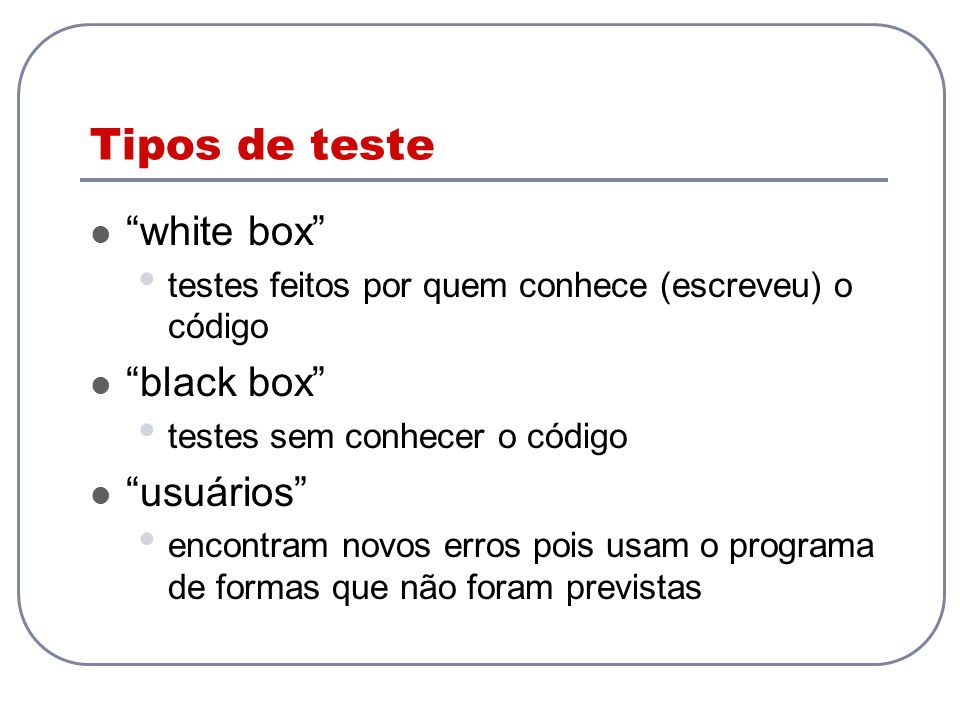 Tipos de teste white box testes feitos por quem conhece (escreveu) o código black box testes sem conhecer o código usuários encontram novos erros pois