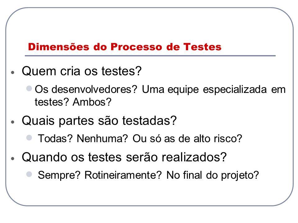 Dimensões do Processo de Testes Quem cria os testes? Os desenvolvedores? Uma equipe especializada em testes? Ambos? Quais partes são testadas? Todas?