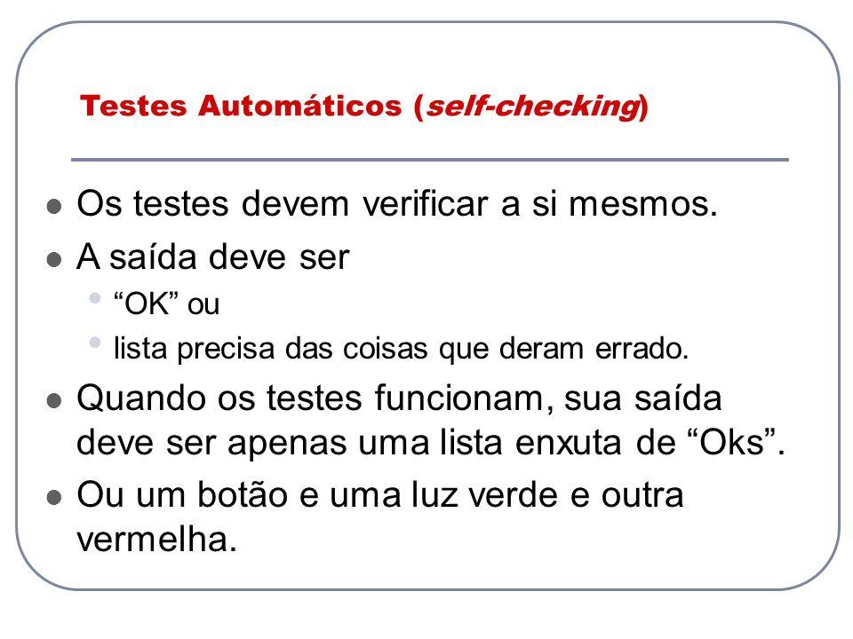 Testes Automáticos (self-checking) Os testes devem verificar a si mesmos. A saída deve ser OK ou lista precisa das coisas que deram errado. Quando os