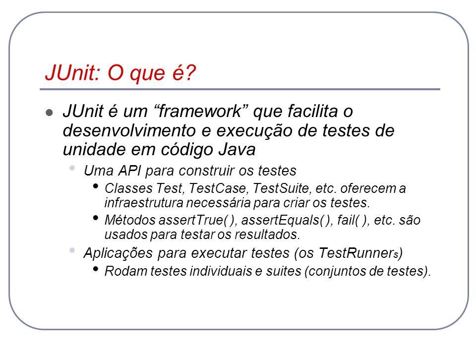 JUnit: O que é? JUnit é um framework que facilita o desenvolvimento e execução de testes de unidade em código Java Uma API para construir os testes Cl