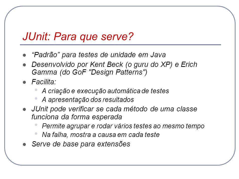 JUnit: Para que serve? Padrão para testes de unidade em Java Desenvolvido por Kent Beck (o guru do XP) e Erich Gamma (do GoF