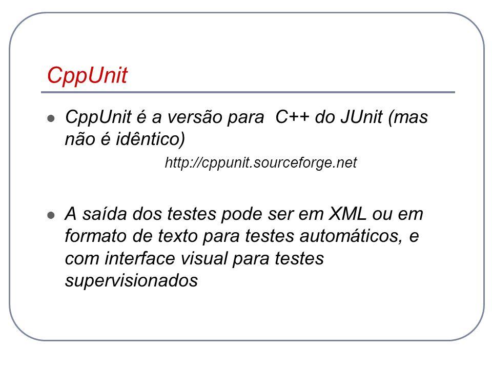 CppUnit CppUnit é a versão para C++ do JUnit (mas não é idêntico) http://cppunit.sourceforge.net A saída dos testes pode ser em XML ou em formato de t