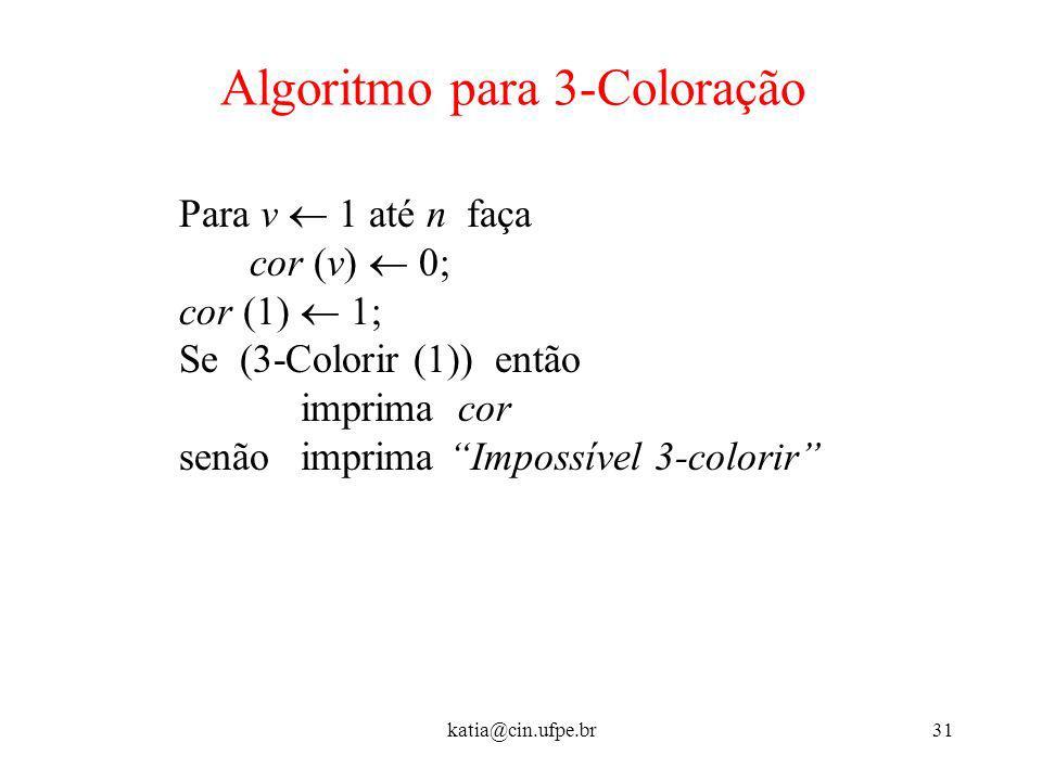 katia@cin.ufpe.br31 Algoritmo para 3-Coloração Para v 1 até n faça cor (v) 0; cor (1) 1; Se (3-Colorir (1)) então imprima cor senão imprima Impossível