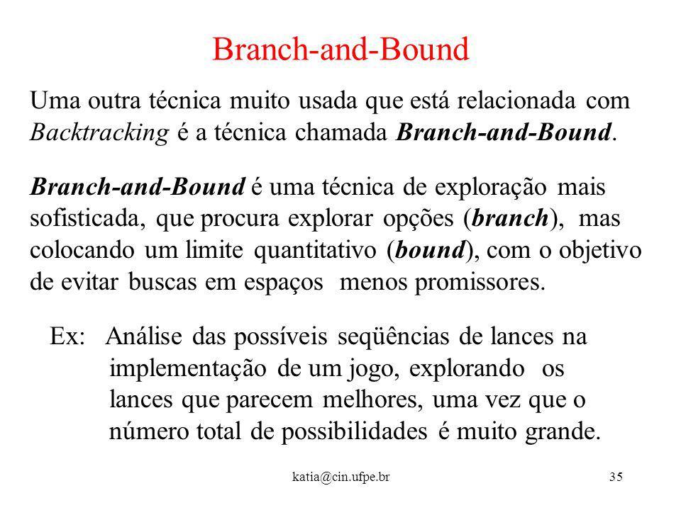 katia@cin.ufpe.br35 Branch-and-Bound Uma outra técnica muito usada que está relacionada com Backtracking é a técnica chamada Branch-and-Bound. Branch-