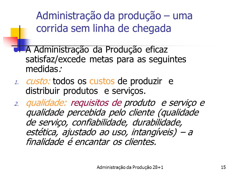 Administração da produção – uma corrida sem linha de chegada A Administração da Produção eficaz satisfaz/excede metas para as seguintes medidas: 1. cu
