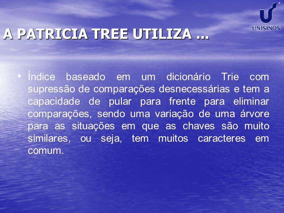 A PATRICIA TREE UTILIZA... Índice baseado em um dicionário Trie com supressão de comparações desnecessárias e tem a capacidade de pular para frente pa