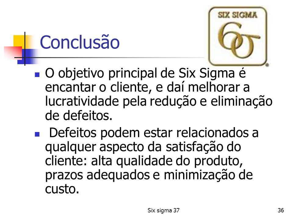 36 Conclusão O objetivo principal de Six Sigma é encantar o cliente, e daí melhorar a lucratividade pela redução e eliminação de defeitos. Defeitos po
