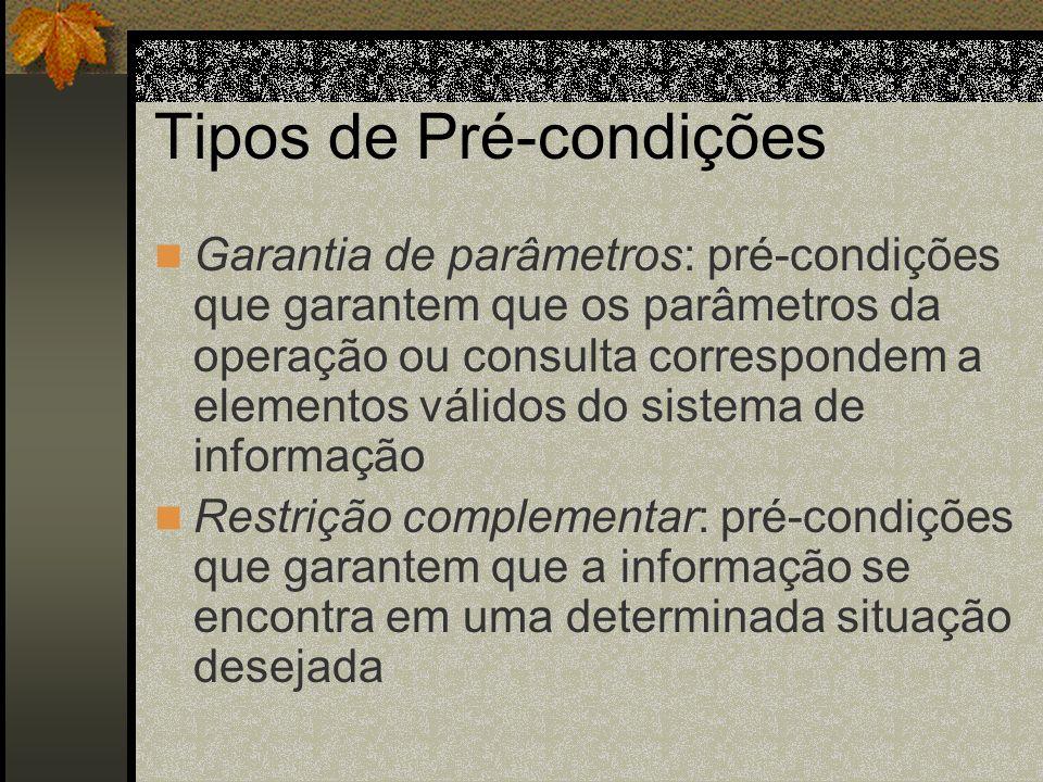 Tipos de Pré-condições Garantia de parâmetros: pré-condições que garantem que os parâmetros da operação ou consulta correspondem a elementos válidos d