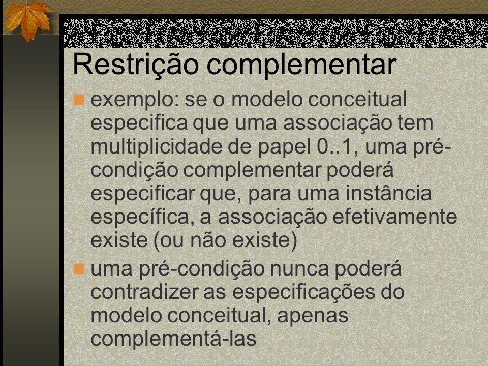 Restrição complementar exemplo: se o modelo conceitual especifica que uma associação tem multiplicidade de papel 0..1, uma pré- condição complementar