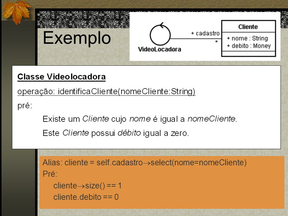 Exemplo Alias: cliente = self.cadastro select(nome=nomeCliente) Pré: cliente size() == 1 cliente.debito == 0