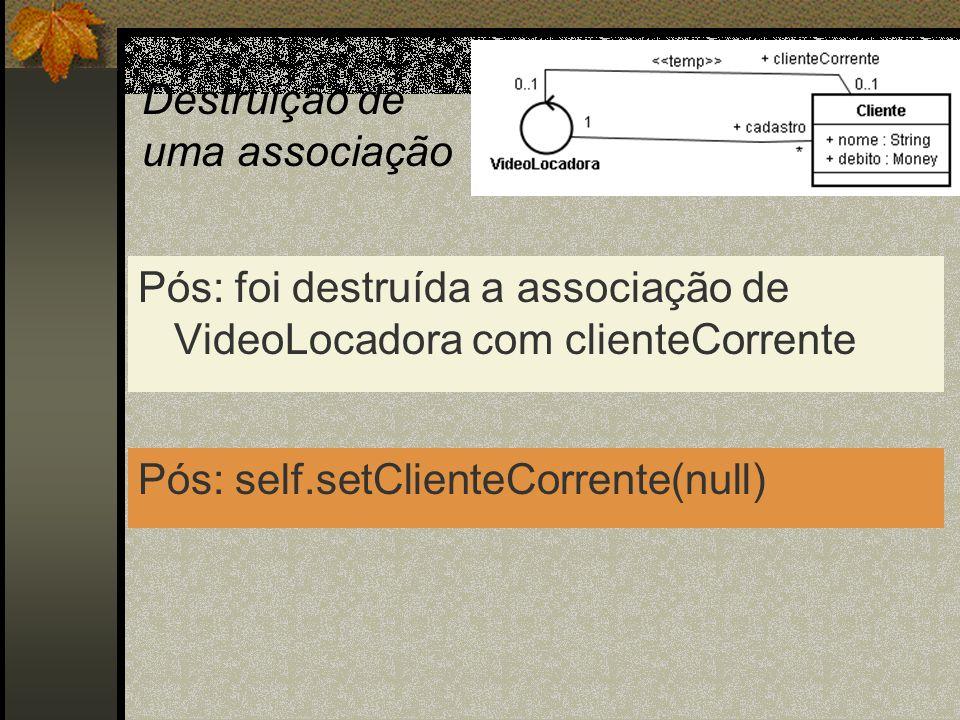Destruição de uma associação Pós: foi destruída a associação de VideoLocadora com clienteCorrente Pós: self.setClienteCorrente(null)