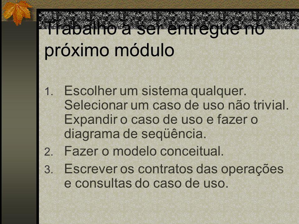 Trabalho a ser entregue no próximo módulo 1. Escolher um sistema qualquer. Selecionar um caso de uso não trivial. Expandir o caso de uso e fazer o dia