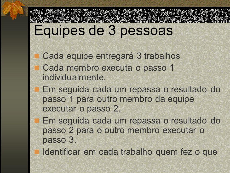 Equipes de 3 pessoas Cada equipe entregará 3 trabalhos Cada membro executa o passo 1 individualmente. Em seguida cada um repassa o resultado do passo