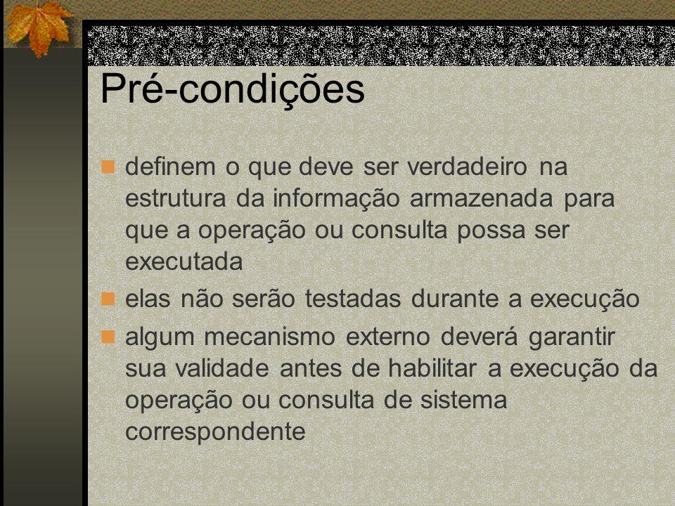 Pré-condições definem o que deve ser verdadeiro na estrutura da informação armazenada para que a operação ou consulta possa ser executada elas não ser