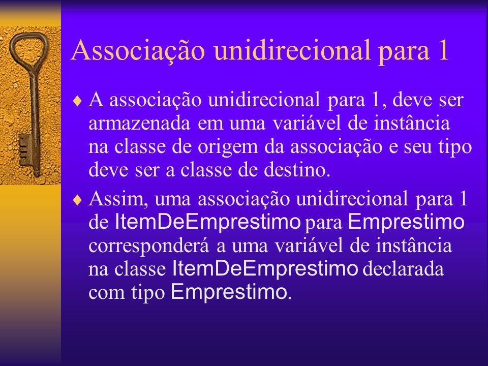 Associação unidirecional para 1 A associação unidirecional para 1, deve ser armazenada em uma variável de instância na classe de origem da associação e seu tipo deve ser a classe de destino.