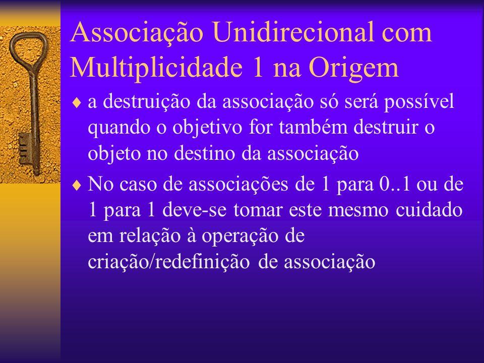 Associação Unidirecional com Multiplicidade 1 na Origem a destruição da associação só será possível quando o objetivo for também destruir o objeto no destino da associação No caso de associações de 1 para 0..1 ou de 1 para 1 deve-se tomar este mesmo cuidado em relação à operação de criação/redefinição de associação