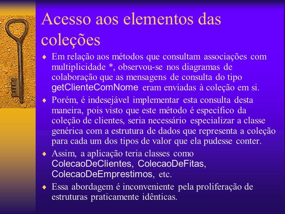 Acesso aos elementos das coleções Em relação aos métodos que consultam associações com multiplicidade *, observou-se nos diagramas de colaboração que as mensagens de consulta do tipo getClienteComNome eram enviadas à coleção em si.