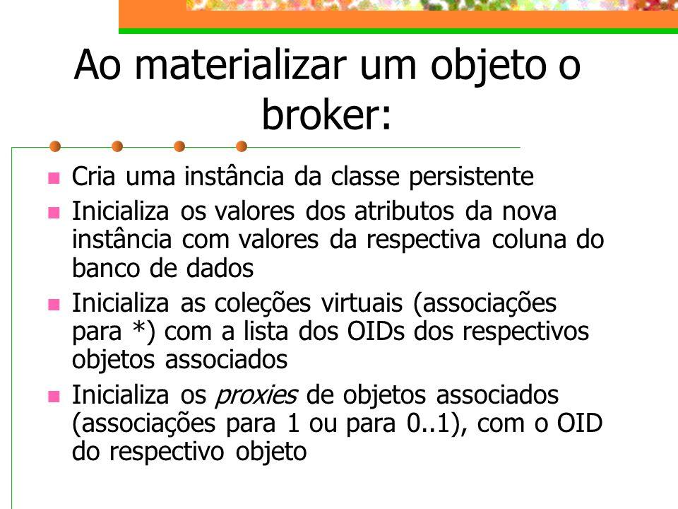 Ao materializar um objeto o broker: Cria uma instância da classe persistente Inicializa os valores dos atributos da nova instância com valores da resp