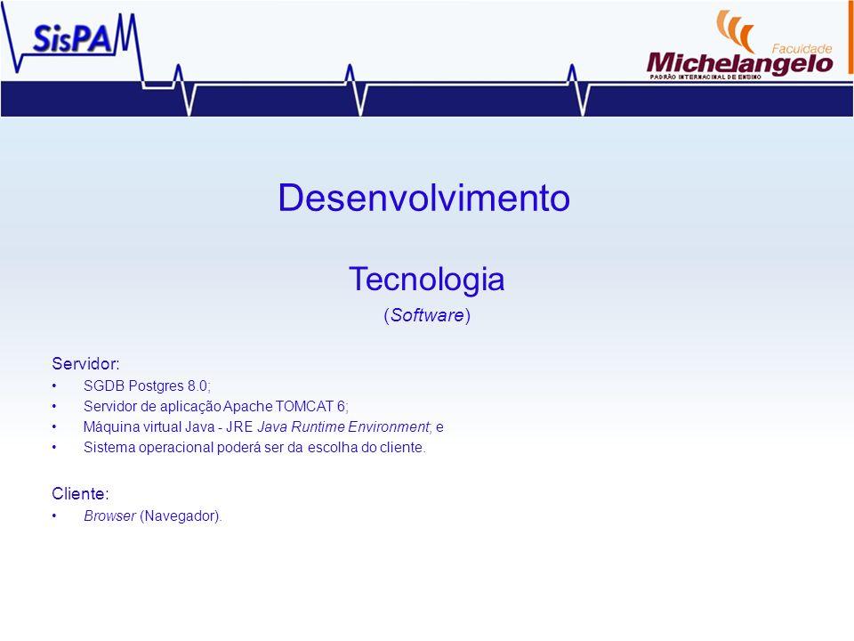 Desenvolvimento Tecnologia (Software) Servidor: SGDB Postgres 8.0; Servidor de aplicação Apache TOMCAT 6; Máquina virtual Java - JRE Java Runtime Envi