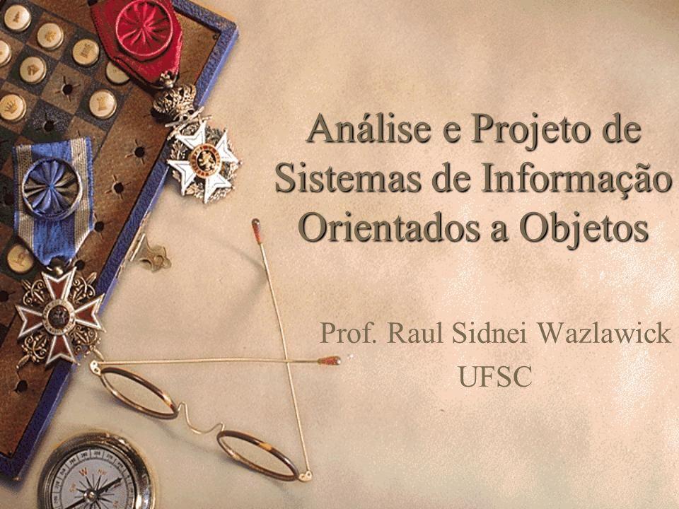 Análise e Projeto de Sistemas de Informação Orientados a Objetos Prof. Raul Sidnei Wazlawick UFSC