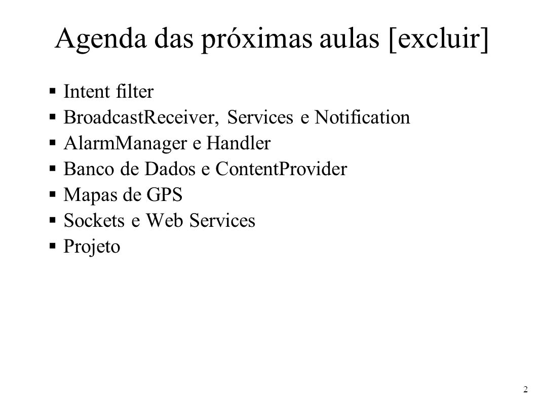 Agenda das próximas aulas [excluir] Intent filter BroadcastReceiver, Services e Notification AlarmManager e Handler Banco de Dados e ContentProvider M