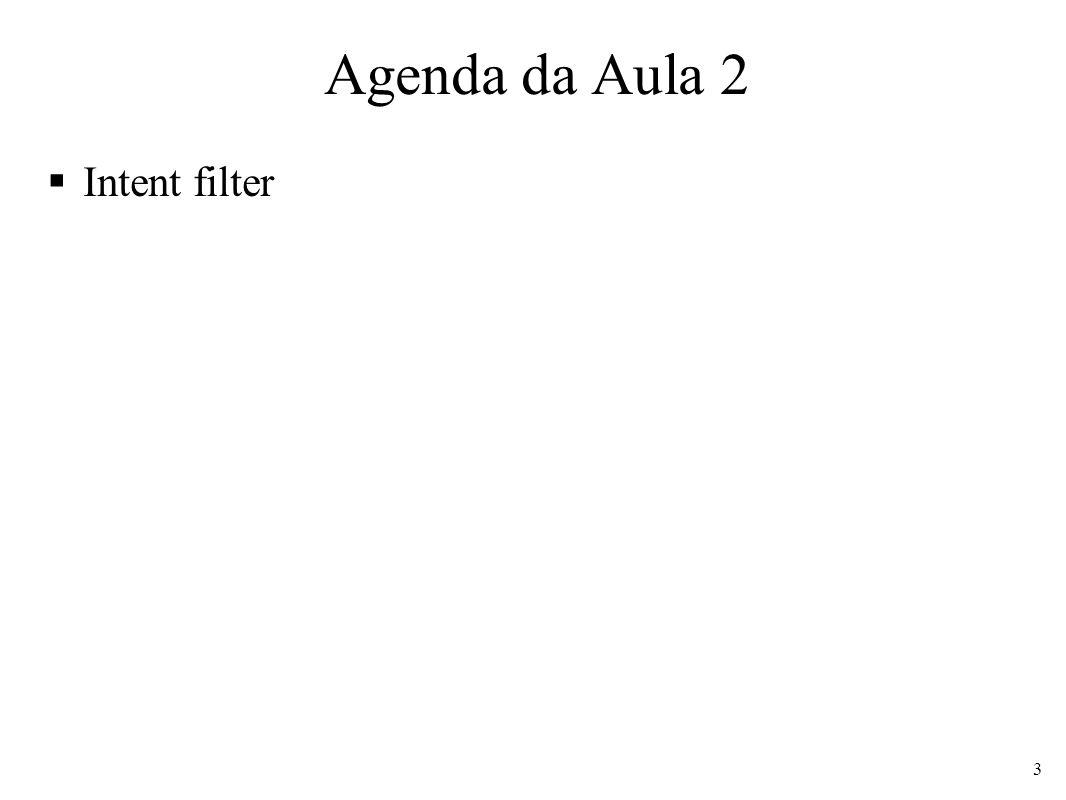 Intent Filter Criação de filtros que determinam quais Intents devem ser executadas para cada mensagem <activity android:name= .HelloActivity android:label= @string/app_name > Action = MAIN Diz que activity é um ponto de partida, semelhante ao public static void main() da Java Category = LAUNCHER Indica que o ícone da activity deverá aparecer na tela pode ser aberta pelo usuário 4