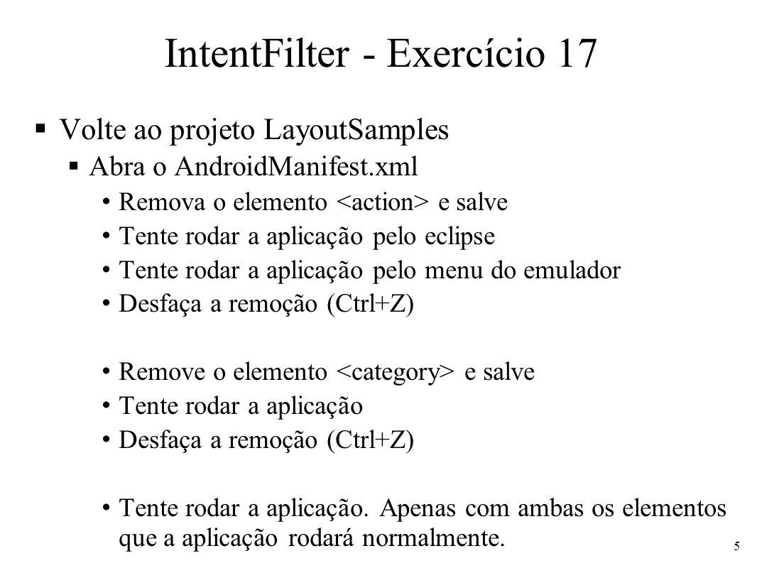 IntentFilter - Exercício 17 Volte ao projeto LayoutSamples Abra o AndroidManifest.xml Remova o elemento e salve Tente rodar a aplicação pelo eclipse Tente rodar a aplicação pelo menu do emulador Desfaça a remoção (Ctrl+Z) Remove o elemento e salve Tente rodar a aplicação Desfaça a remoção (Ctrl+Z) Tente rodar a aplicação.