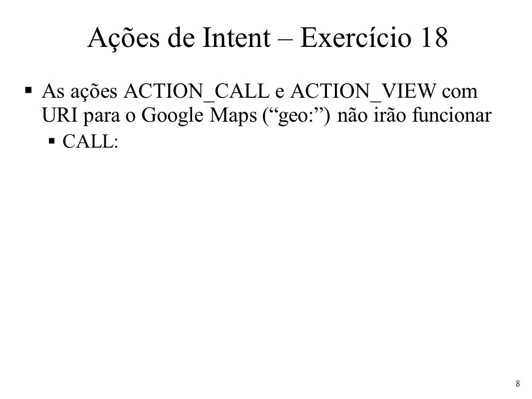 Ações de Intent – Exercício 18 As ações ACTION_CALL e ACTION_VIEW com URI para o Google Maps (geo:) não irão funcionar CALL: 8