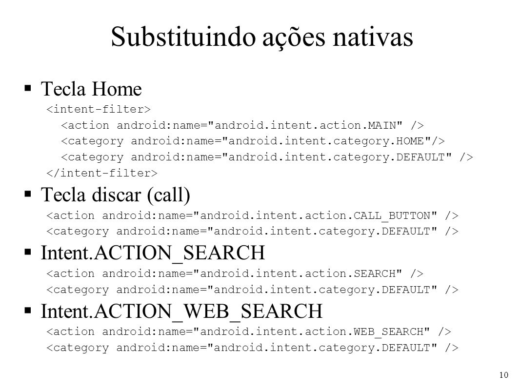 Substituindo ações nativas Tecla Home Tecla discar (call) Intent.ACTION_SEARCH Intent.ACTION_WEB_SEARCH 10