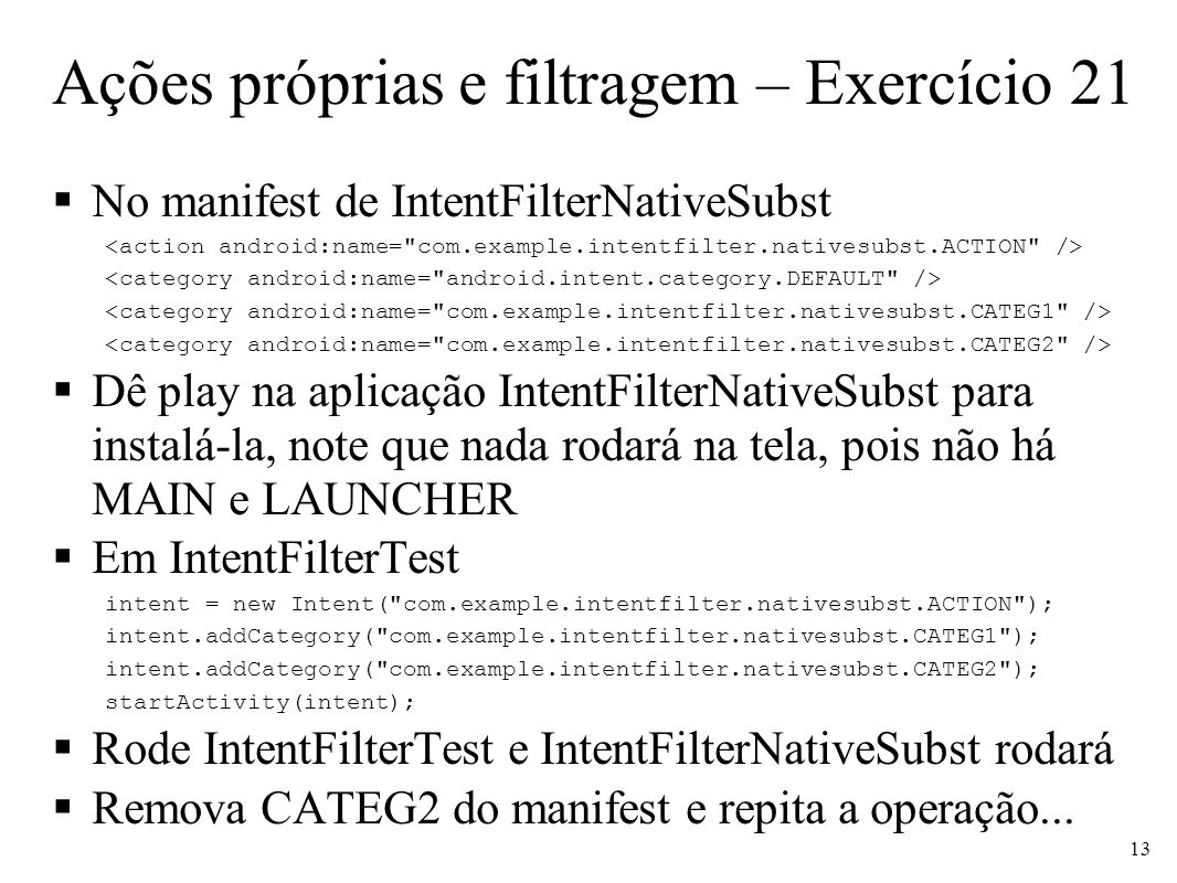 Ações próprias e filtragem – Exercício 21 No manifest de IntentFilterNativeSubst Dê play na aplicação IntentFilterNativeSubst para instalá-la, note que nada rodará na tela, pois não há MAIN e LAUNCHER Em IntentFilterTest intent = new Intent( com.example.intentfilter.nativesubst.ACTION ); intent.addCategory( com.example.intentfilter.nativesubst.CATEG1 ); intent.addCategory( com.example.intentfilter.nativesubst.CATEG2 ); startActivity(intent); Rode IntentFilterTest e IntentFilterNativeSubst rodará Remova CATEG2 do manifest e repita a operação...