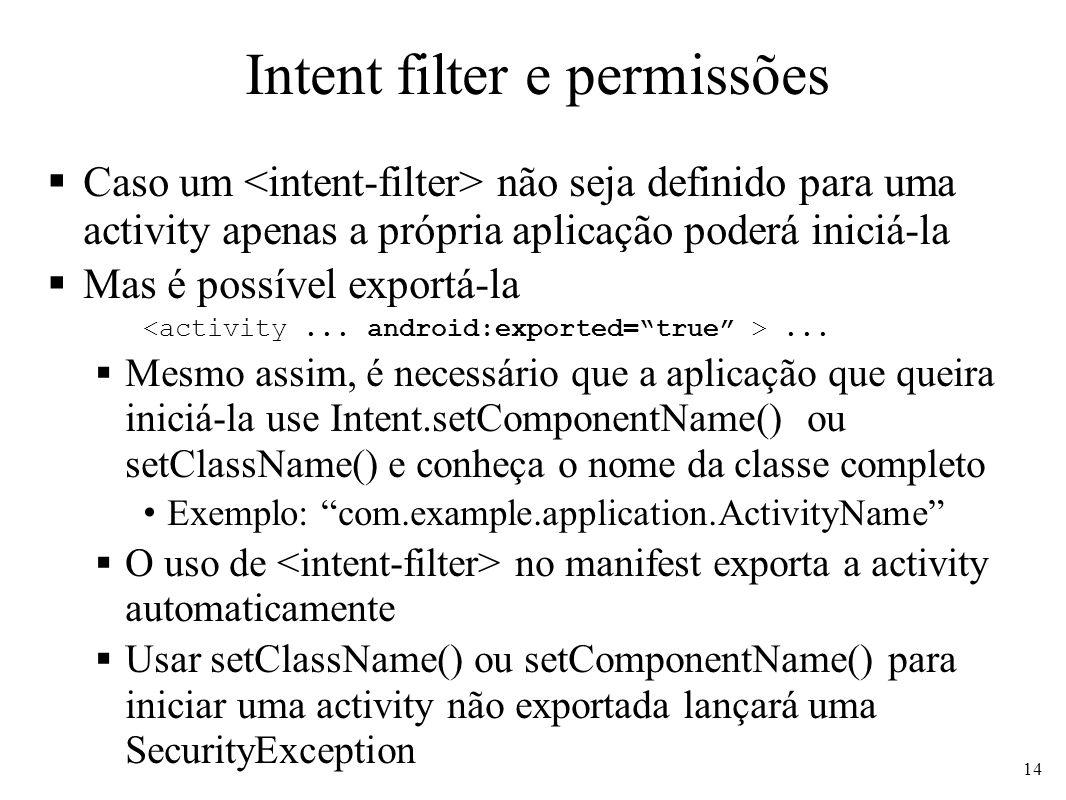 Intent filter e permissões Caso um não seja definido para uma activity apenas a própria aplicação poderá iniciá-la Mas é possível exportá-la... Mesmo