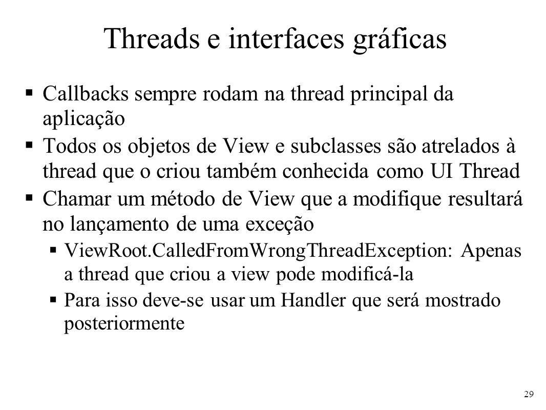 Threads e interfaces gráficas Callbacks sempre rodam na thread principal da aplicação Todos os objetos de View e subclasses são atrelados à thread que o criou também conhecida como UI Thread Chamar um método de View que a modifique resultará no lançamento de uma exceção ViewRoot.CalledFromWrongThreadException: Apenas a thread que criou a view pode modificá-la Para isso deve-se usar um Handler que será mostrado posteriormente 29