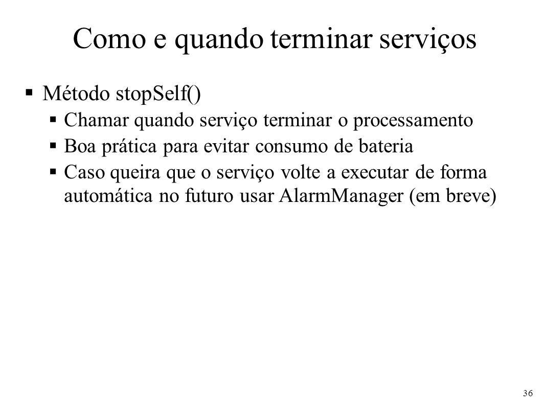 Como e quando terminar serviços Método stopSelf() Chamar quando serviço terminar o processamento Boa prática para evitar consumo de bateria Caso queir