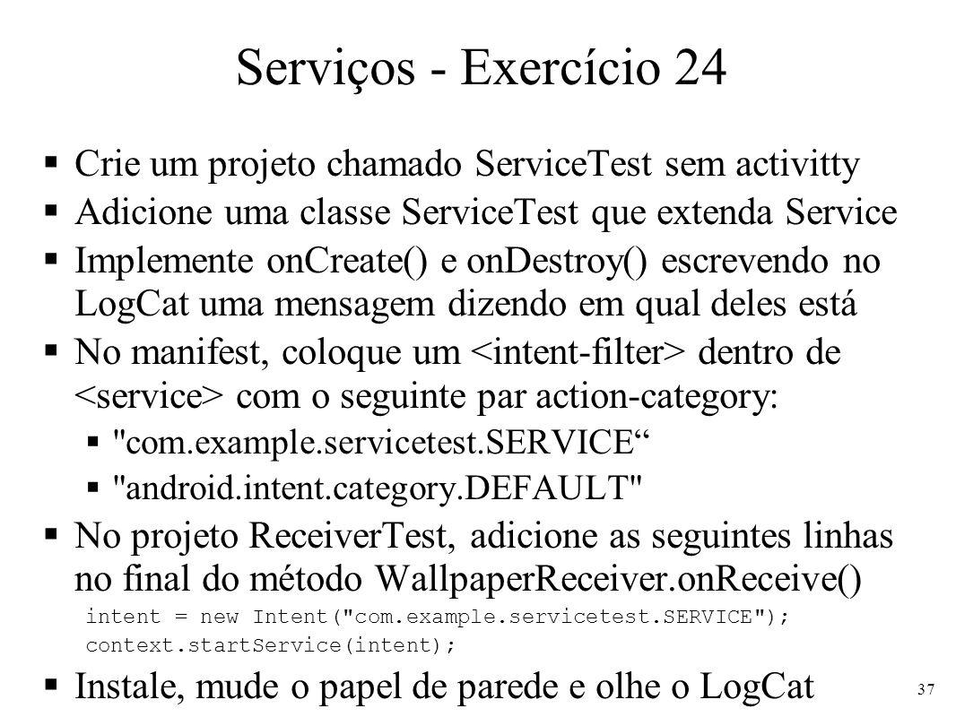Serviços - Exercício 24 Crie um projeto chamado ServiceTest sem activitty Adicione uma classe ServiceTest que extenda Service Implemente onCreate() e