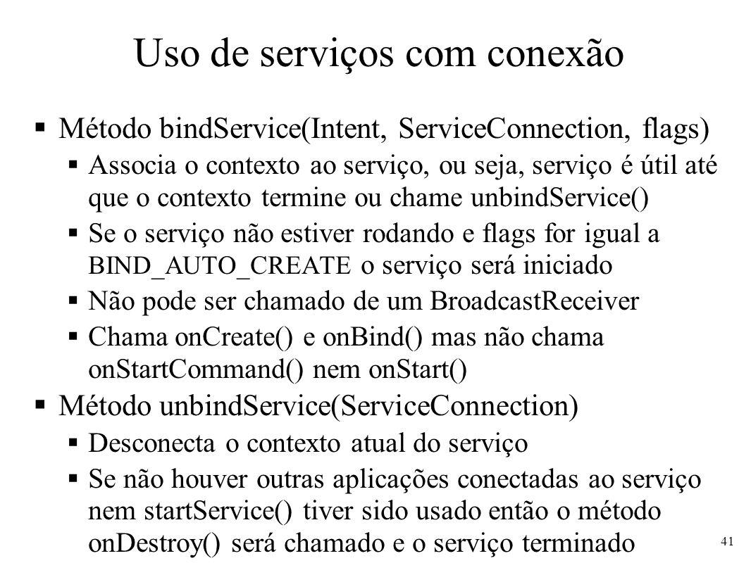 Uso de serviços com conexão Método bindService(Intent, ServiceConnection, flags) Associa o contexto ao serviço, ou seja, serviço é útil até que o contexto termine ou chame unbindService() Se o serviço não estiver rodando e flags for igual a BIND_AUTO_CREATE o serviço será iniciado Não pode ser chamado de um BroadcastReceiver Chama onCreate() e onBind() mas não chama onStartCommand() nem onStart() Método unbindService(ServiceConnection) Desconecta o contexto atual do serviço Se não houver outras aplicações conectadas ao serviço nem startService() tiver sido usado então o método onDestroy() será chamado e o serviço terminado 41