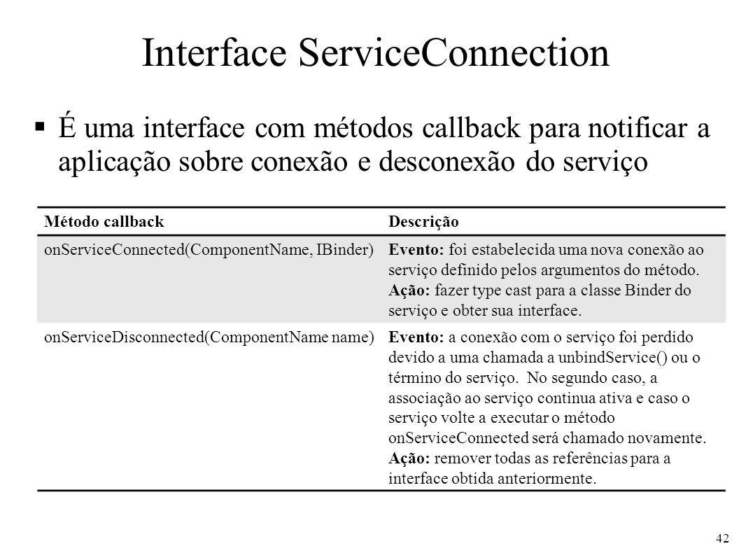 Interface ServiceConnection É uma interface com métodos callback para notificar a aplicação sobre conexão e desconexão do serviço 42 Método callbackDescrição onServiceConnected(ComponentName, IBinder)Evento: foi estabelecida uma nova conexão ao serviço definido pelos argumentos do método.