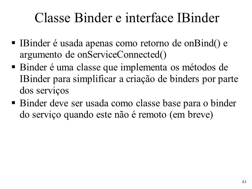 Classe Binder e interface IBinder IBinder é usada apenas como retorno de onBind() e argumento de onServiceConnected() Binder é uma classe que implementa os métodos de IBinder para simplificar a criação de binders por parte dos serviços Binder deve ser usada como classe base para o binder do serviço quando este não é remoto (em breve) 43