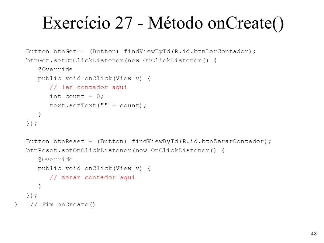Exercício 27 - Método onCreate() Button btnGet = (Button) findViewById(R.id.btnLerContador); btnGet.setOnClickListener(new OnClickListener() { @Override public void onClick(View v) { // ler contador aqui int count = 0; text.setText( + count); } }); Button btnReset = (Button) findViewById(R.id.btnZerarContador); btnReset.setOnClickListener(new OnClickListener() { @Override public void onClick(View v) { // zerar contador aqui } }); } // Fim onCreate() 48