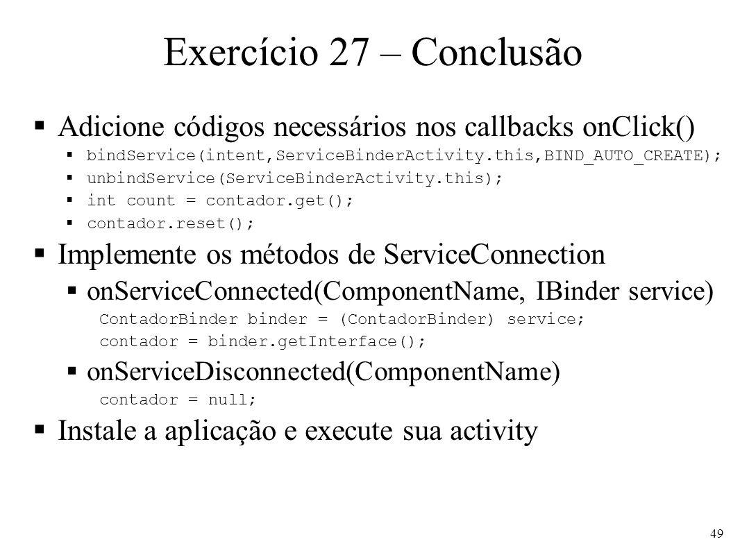 Exercício 27 – Conclusão Adicione códigos necessários nos callbacks onClick() bindService(intent,ServiceBinderActivity.this,BIND_AUTO_CREATE); unbindService(ServiceBinderActivity.this); int count = contador.get(); contador.reset(); Implemente os métodos de ServiceConnection onServiceConnected(ComponentName, IBinder service) ContadorBinder binder = (ContadorBinder) service; contador = binder.getInterface(); onServiceDisconnected(ComponentName) contador = null; Instale a aplicação e execute sua activity 49