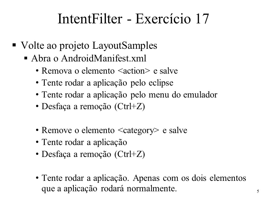 IntentFilter - Exercício 17 Volte ao projeto LayoutSamples Abra o AndroidManifest.xml Remova o elemento e salve Tente rodar a aplicação pelo eclipse T