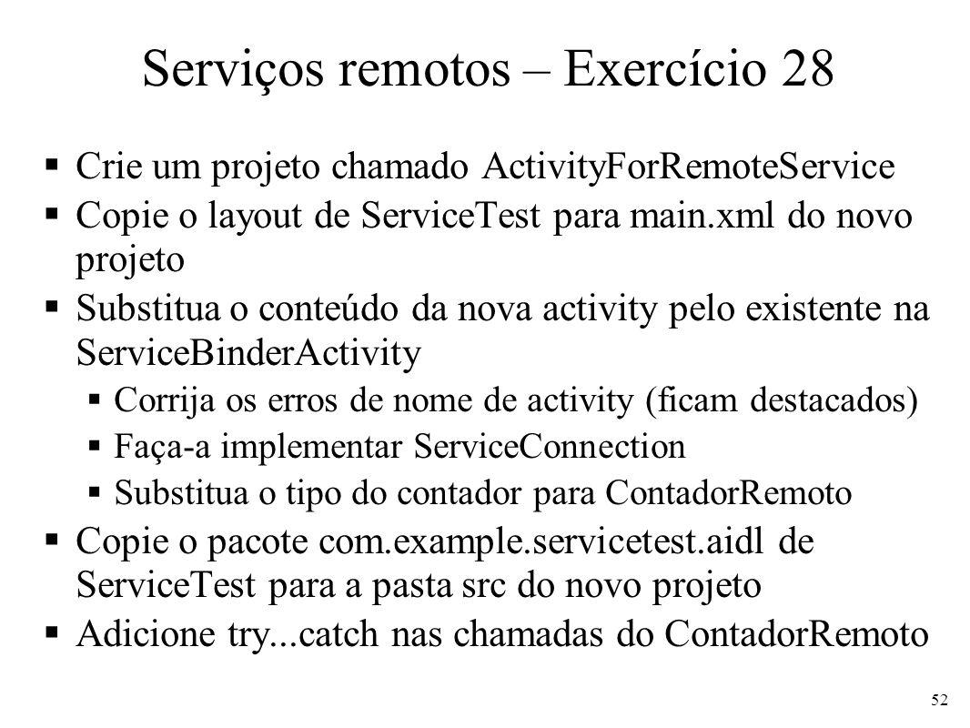 Serviços remotos – Exercício 28 Crie um projeto chamado ActivityForRemoteService Copie o layout de ServiceTest para main.xml do novo projeto Substitua