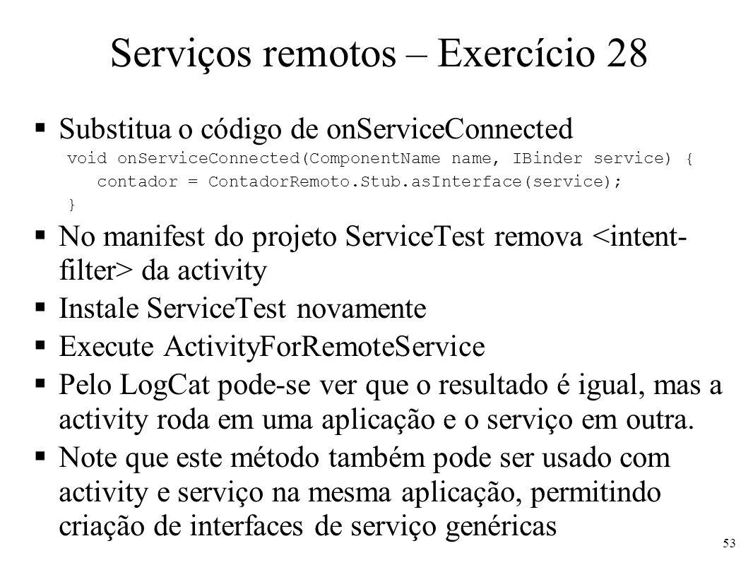 Serviços remotos – Exercício 28 Substitua o código de onServiceConnected void onServiceConnected(ComponentName name, IBinder service) { contador = ContadorRemoto.Stub.asInterface(service); } No manifest do projeto ServiceTest remova da activity Instale ServiceTest novamente Execute ActivityForRemoteService Pelo LogCat pode-se ver que o resultado é igual, mas a activity roda em uma aplicação e o serviço em outra.