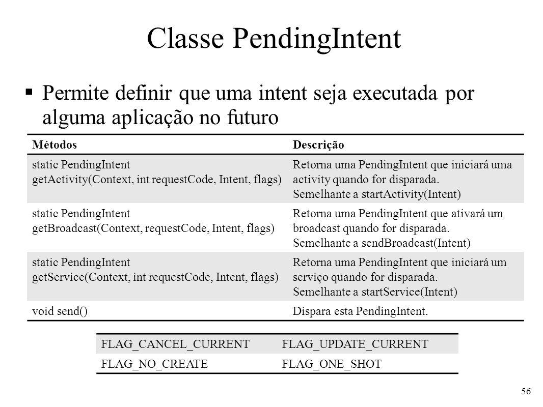 Classe PendingIntent Permite definir que uma intent seja executada por alguma aplicação no futuro 56 MétodosDescrição static PendingIntent getActivity(Context, int requestCode, Intent, flags) Retorna uma PendingIntent que iniciará uma activity quando for disparada.