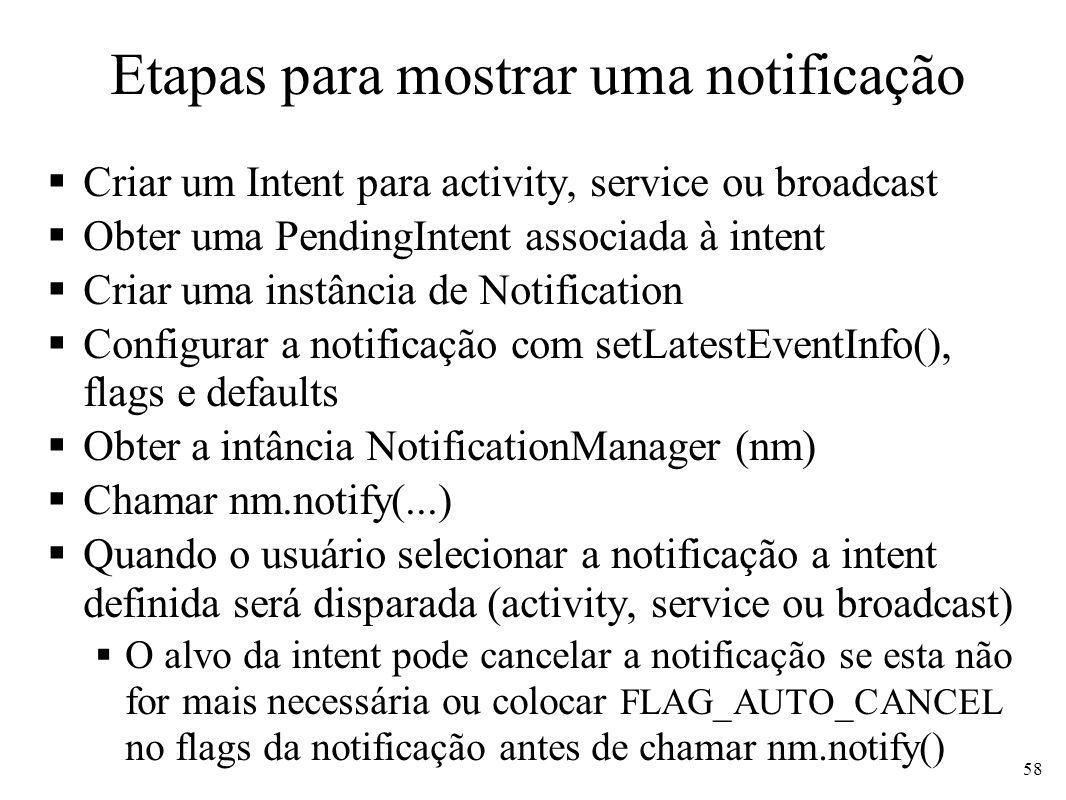 Etapas para mostrar uma notificação Criar um Intent para activity, service ou broadcast Obter uma PendingIntent associada à intent Criar uma instância de Notification Configurar a notificação com setLatestEventInfo(), flags e defaults Obter a intância NotificationManager (nm) Chamar nm.notify(...) Quando o usuário selecionar a notificação a intent definida será disparada (activity, service ou broadcast) O alvo da intent pode cancelar a notificação se esta não for mais necessária ou colocar FLAG_AUTO_CANCEL no flags da notificação antes de chamar nm.notify() 58