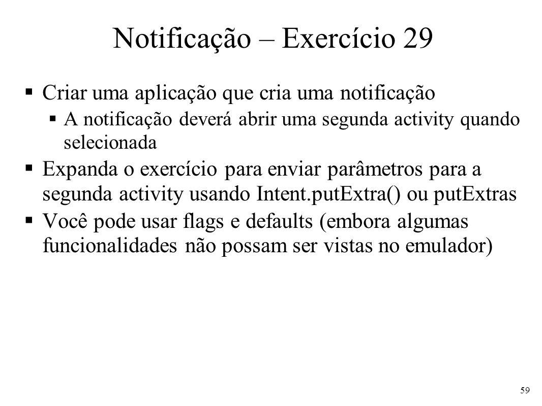 Notificação – Exercício 29 Criar uma aplicação que cria uma notificação A notificação deverá abrir uma segunda activity quando selecionada Expanda o e