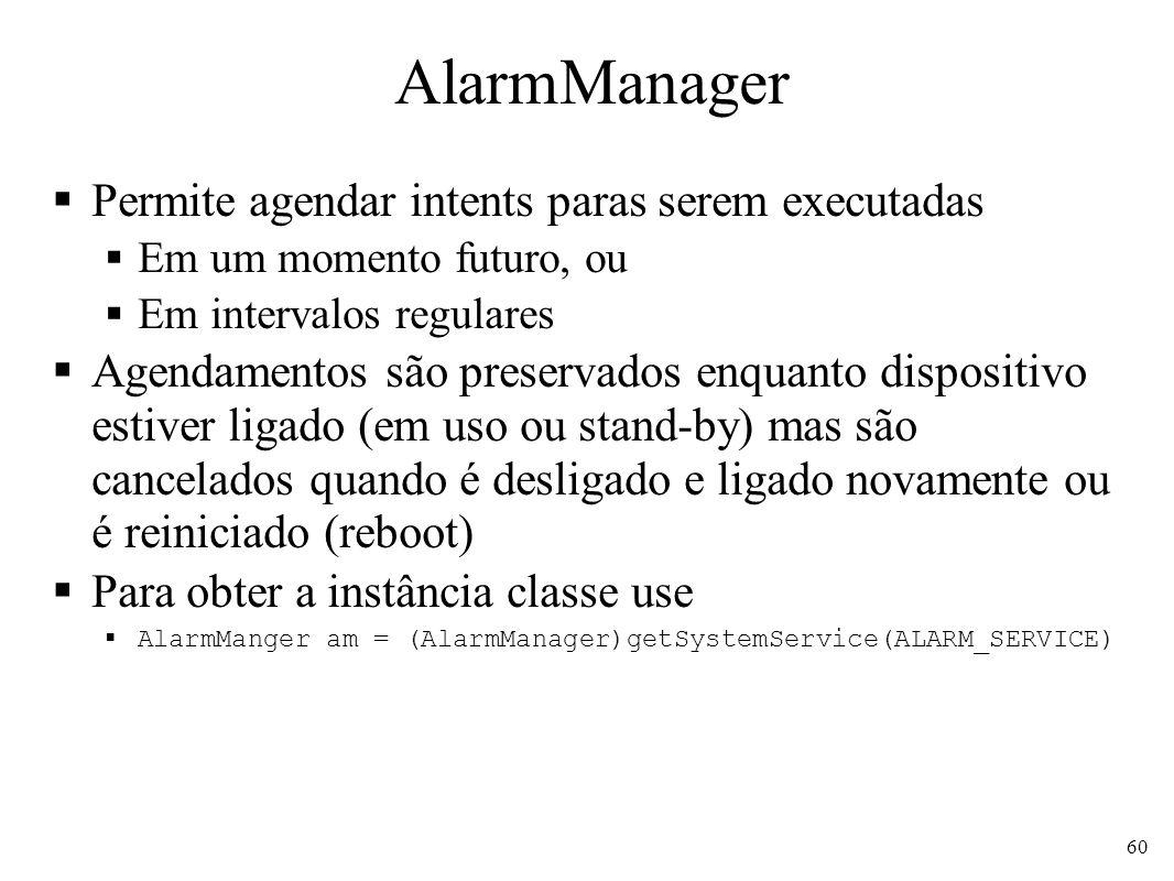 AlarmManager Permite agendar intents paras serem executadas Em um momento futuro, ou Em intervalos regulares Agendamentos são preservados enquanto dispositivo estiver ligado (em uso ou stand-by) mas são cancelados quando é desligado e ligado novamente ou é reiniciado (reboot) Para obter a instância classe use AlarmManger am = (AlarmManager)getSystemService(ALARM_SERVICE) 60
