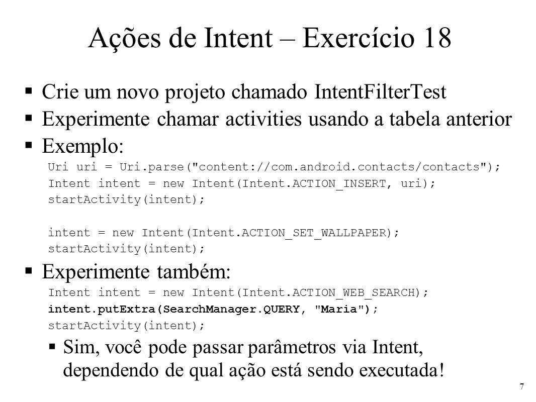 Ações de Intent – Exercício 18 Crie um novo projeto chamado IntentFilterTest Experimente chamar activities usando a tabela anterior Exemplo: Uri uri = Uri.parse( content://com.android.contacts/contacts ); Intent intent = new Intent(Intent.ACTION_INSERT, uri); startActivity(intent); intent = new Intent(Intent.ACTION_SET_WALLPAPER); startActivity(intent); Experimente também: Intent intent = new Intent(Intent.ACTION_WEB_SEARCH); intent.putExtra(SearchManager.QUERY, Maria ); startActivity(intent); Sim, você pode passar parâmetros via Intent, dependendo de qual ação está sendo executada.